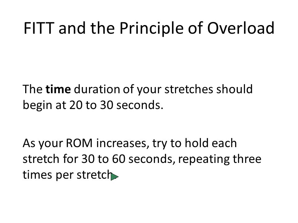 FITT and the Principle of Overload The time duration of your stretches should begin at 20 to 30 seconds.