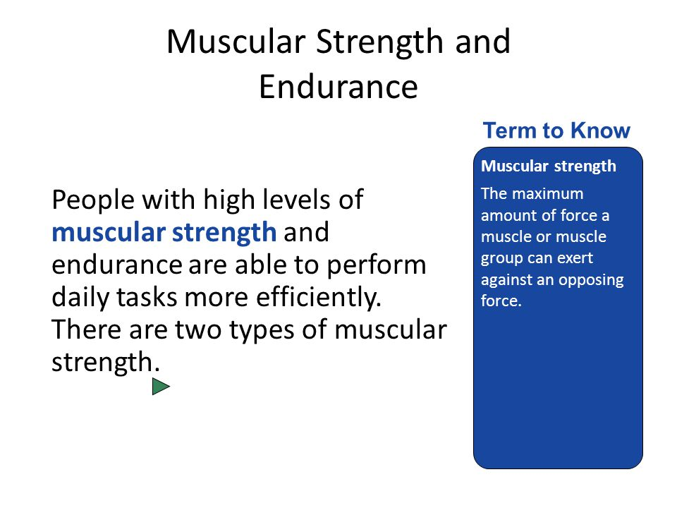 Muscular Strength and Endurance People with high levels of muscular strength and endurance are able to perform daily tasks more efficiently.