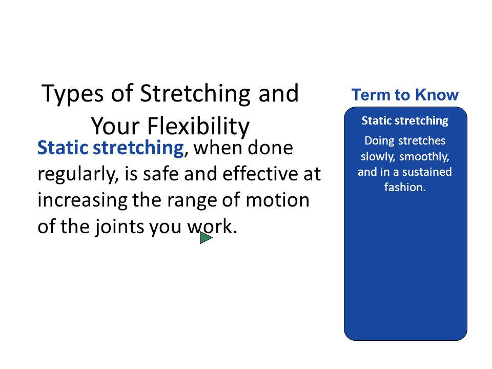 Types of Stretching and Your Flexibility Static stretching, when done regularly, is safe and effective at increasing the range of motion of the joints you work.