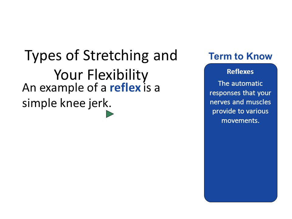 Types of Stretching and Your Flexibility An example of a reflex is a simple knee jerk.