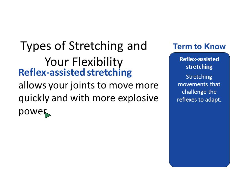 Types of Stretching and Your Flexibility Reflex-assisted stretching allows your joints to move more quickly and with more explosive power.