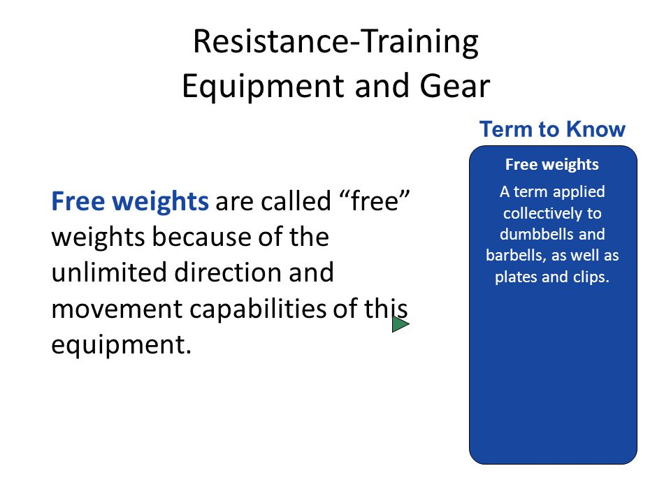 Resistance-Training Equipment and Gear Free weights are called free weights because of the unlimited direction and movement capabilities of this equipment.