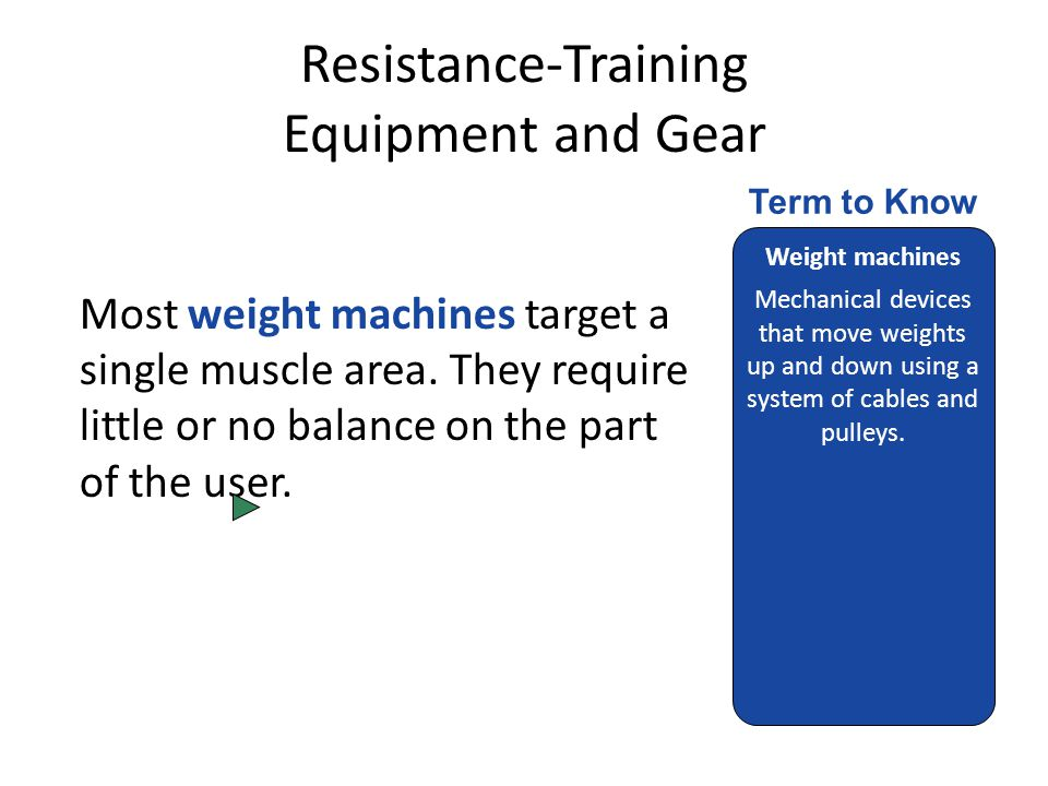 Resistance-Training Equipment and Gear Most weight machines target a single muscle area.