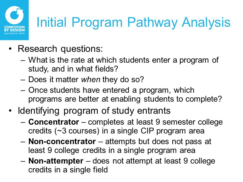 Initial Program Pathway Analysis Research questions: –What is the rate at which students enter a program of study, and in what fields.
