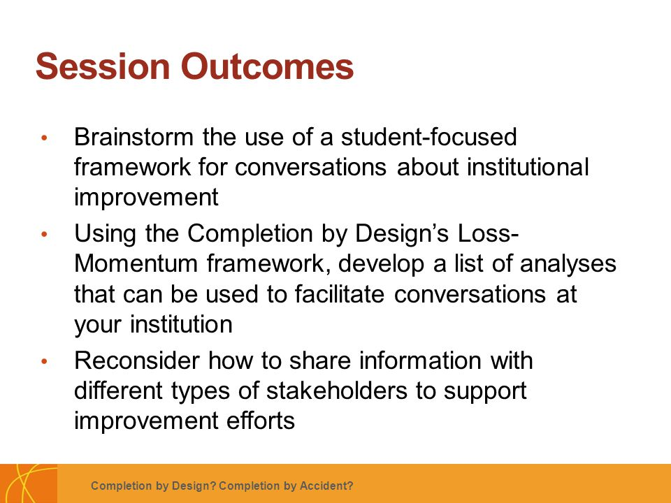 Footer Subtitle Line: Usually Name of Author, Use Regular Not Boldface Session Outcomes Brainstorm the use of a student-focused framework for conversations about institutional improvement Using the Completion by Design's Loss- Momentum framework, develop a list of analyses that can be used to facilitate conversations at your institution Reconsider how to share information with different types of stakeholders to support improvement efforts Completion by Design.