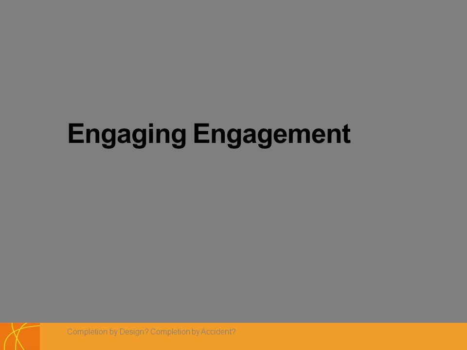 Engaging Engagement Completion by Design Completion by Accident