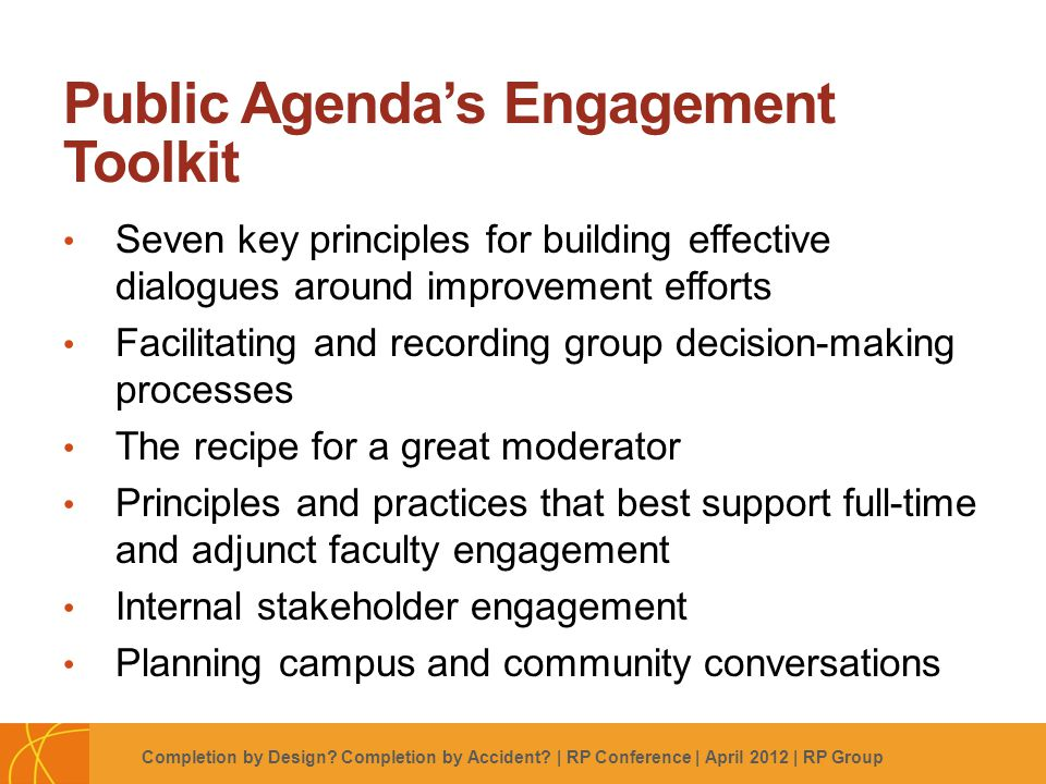 Footer Subtitle Line: Usually Name of Author, Use Regular Not Boldface Public Agenda's Engagement Toolkit Seven key principles for building effective dialogues around improvement efforts Facilitating and recording group decision-making processes The recipe for a great moderator Principles and practices that best support full-time and adjunct faculty engagement Internal stakeholder engagement Planning campus and community conversations Completion by Design.