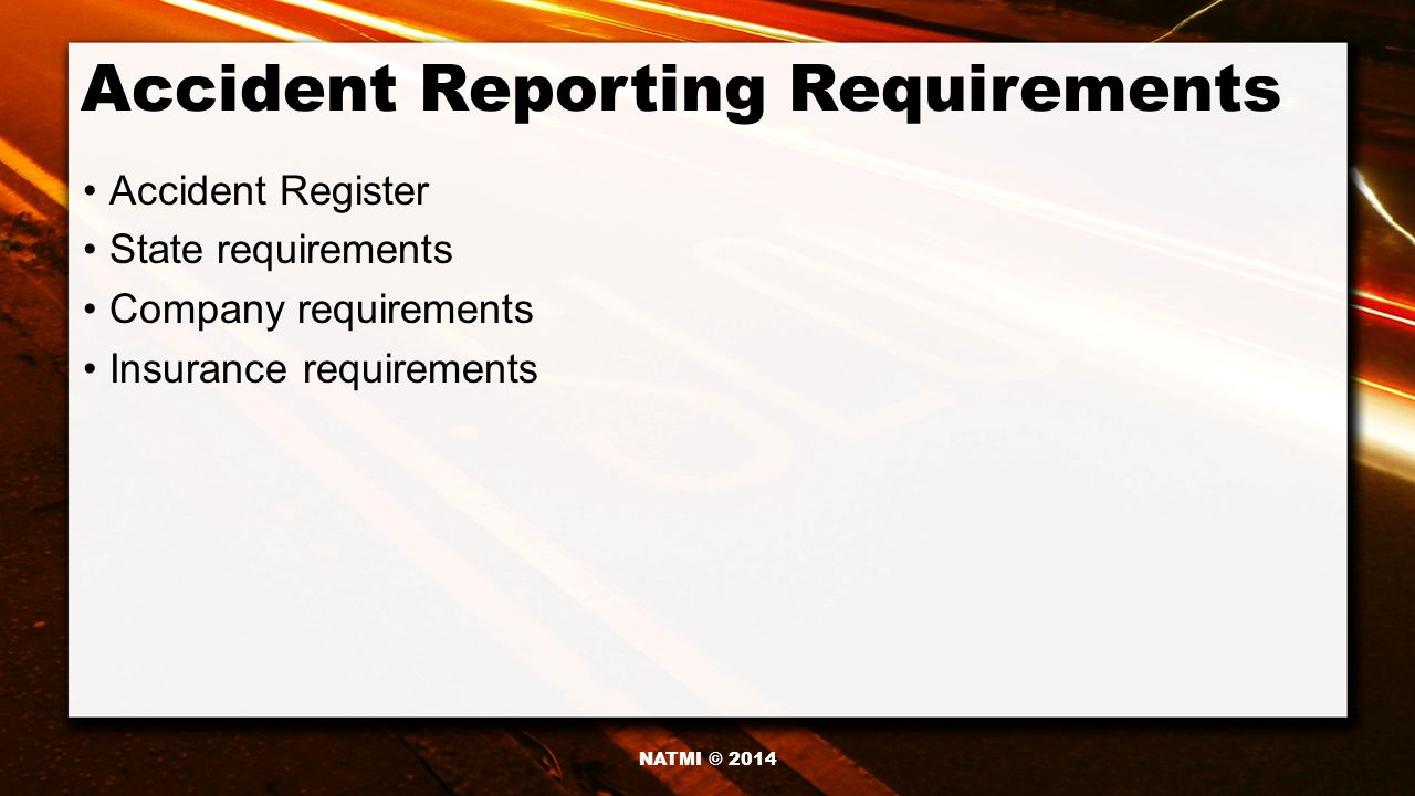 Accident Reporting Requirements Accident Register State requirements Company requirements Insurance requirements NATMI © 2014