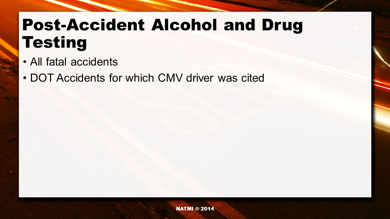 Post-Accident Alcohol and Drug Testing All fatal accidents DOT Accidents for which CMV driver was cited NATMI © 2014