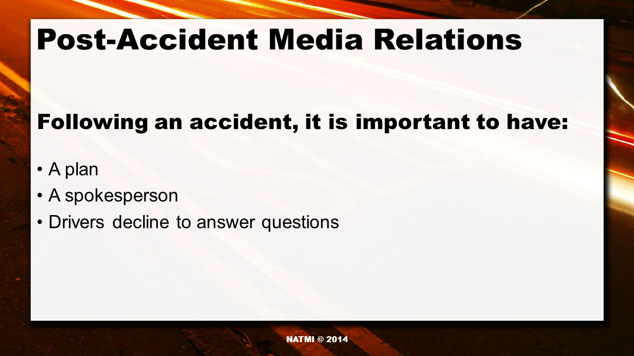 Post-Accident Media Relations A plan A spokesperson Drivers decline to answer questions Following an accident, it is important to have: NATMI © 2014