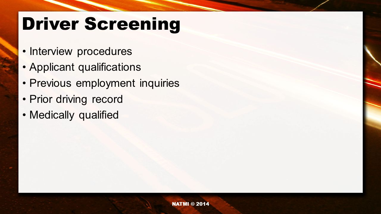 Driver Screening Interview procedures Applicant qualifications Previous employment inquiries Prior driving record Medically qualified NATMI © 2014