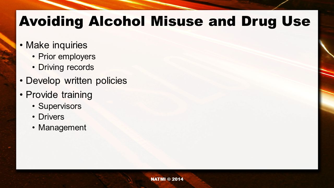 Avoiding Alcohol Misuse and Drug Use Make inquiries Prior employers Driving records Develop written policies Provide training Supervisors Drivers Management NATMI © 2014