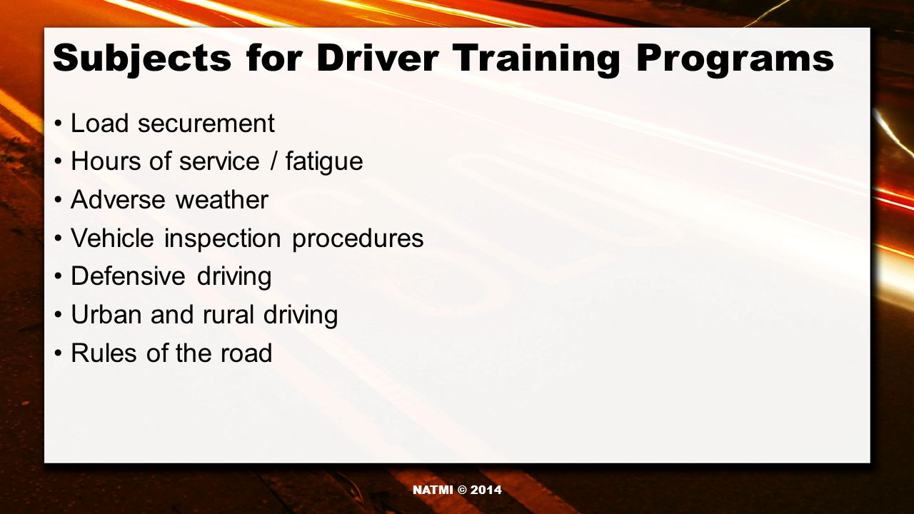 Subjects for Driver Training Programs Load securement Hours of service / fatigue Adverse weather Vehicle inspection procedures Defensive driving Urban and rural driving Rules of the road NATMI © 2014