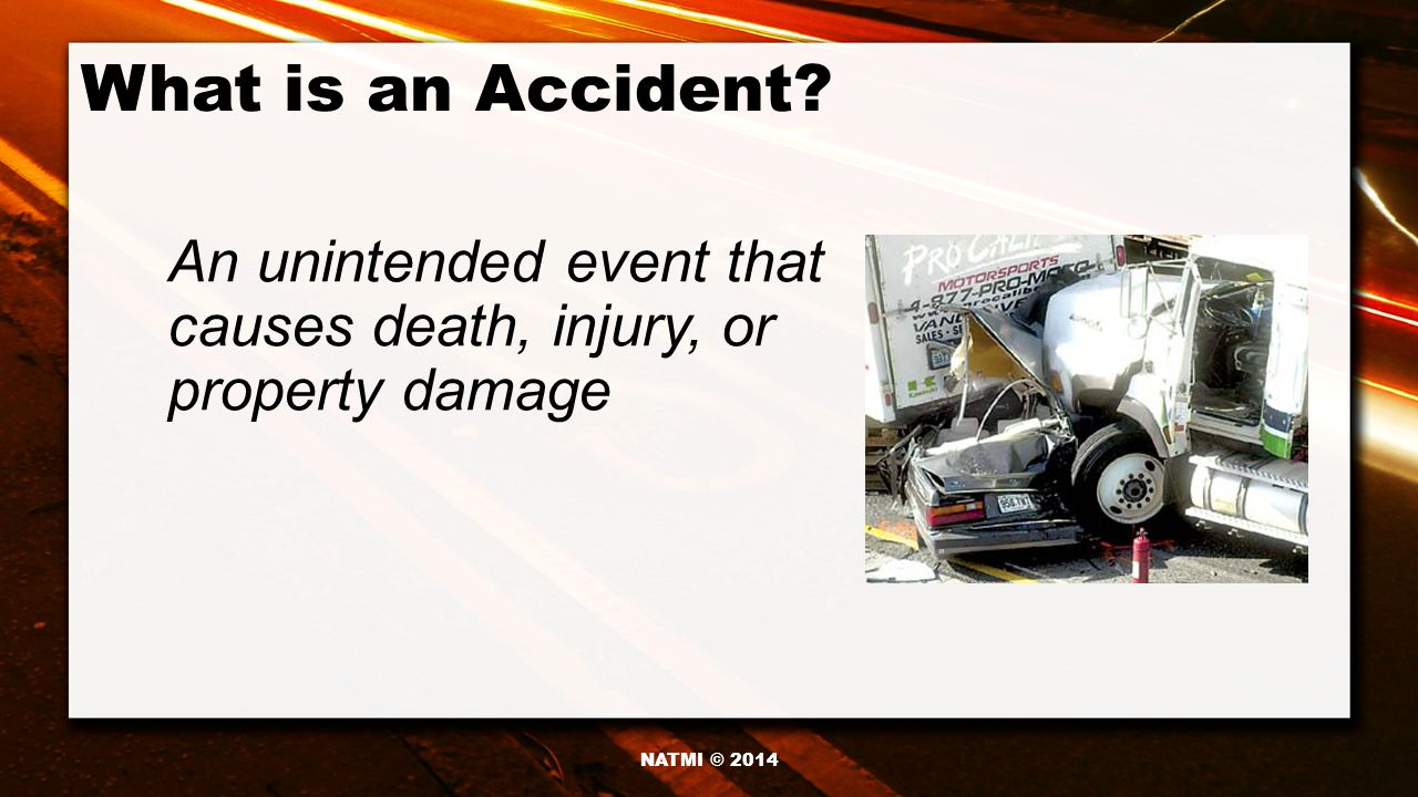 What is an Accident An unintended event that causes death, injury, or property damage NATMI © 2014