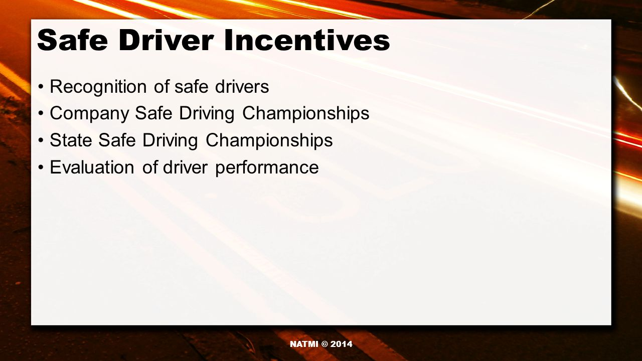 Safe Driver Incentives Recognition of safe drivers Company Safe Driving Championships State Safe Driving Championships Evaluation of driver performance NATMI © 2014