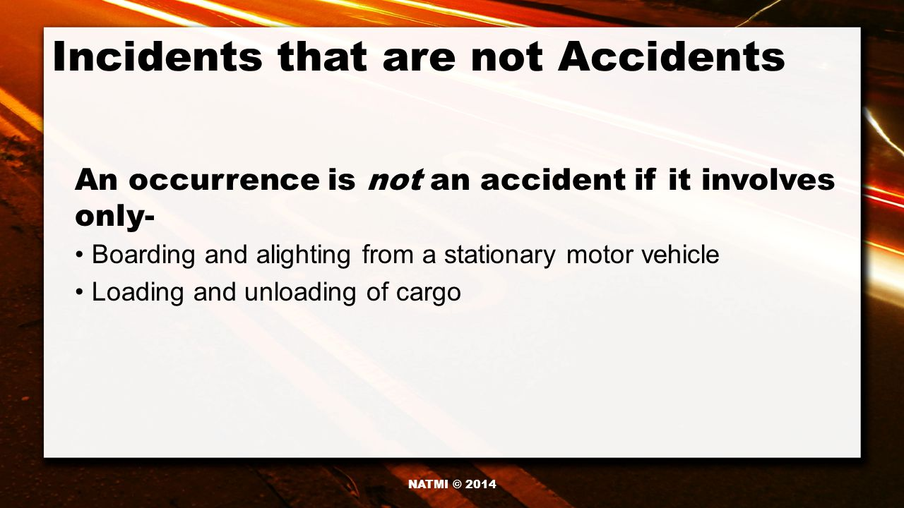 Incidents that are not Accidents Boarding and alighting from a stationary motor vehicle Loading and unloading of cargo An occurrence is not an accident if it involves only- NATMI © 2014