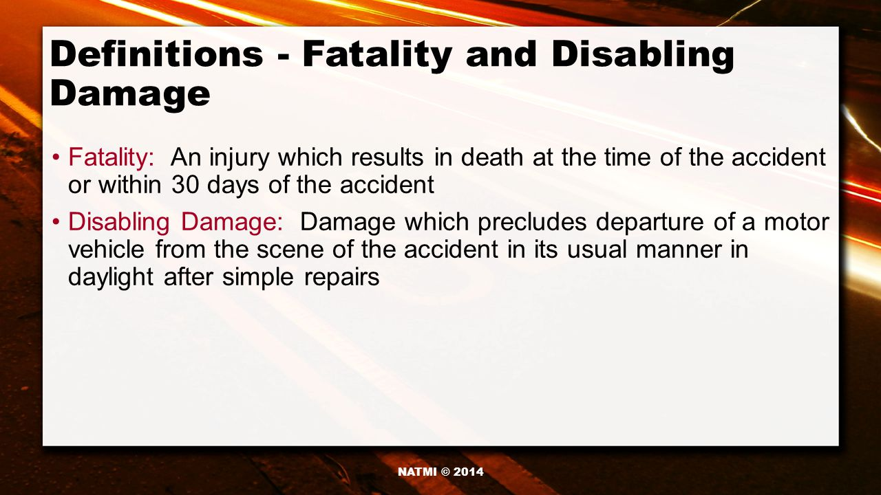 Definitions - Fatality and Disabling Damage Fatality: An injury which results in death at the time of the accident or within 30 days of the accident Disabling Damage: Damage which precludes departure of a motor vehicle from the scene of the accident in its usual manner in daylight after simple repairs NATMI © 2014