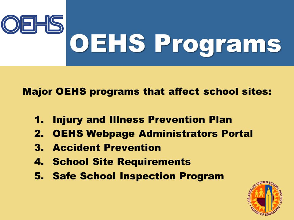 OEHS Programs Major OEHS programs that affect school sites: 1.Injury and Illness Prevention Plan 2.OEHS Webpage Administrators Portal 3.Accident Prevention 4.School Site Requirements 5.Safe School Inspection Program