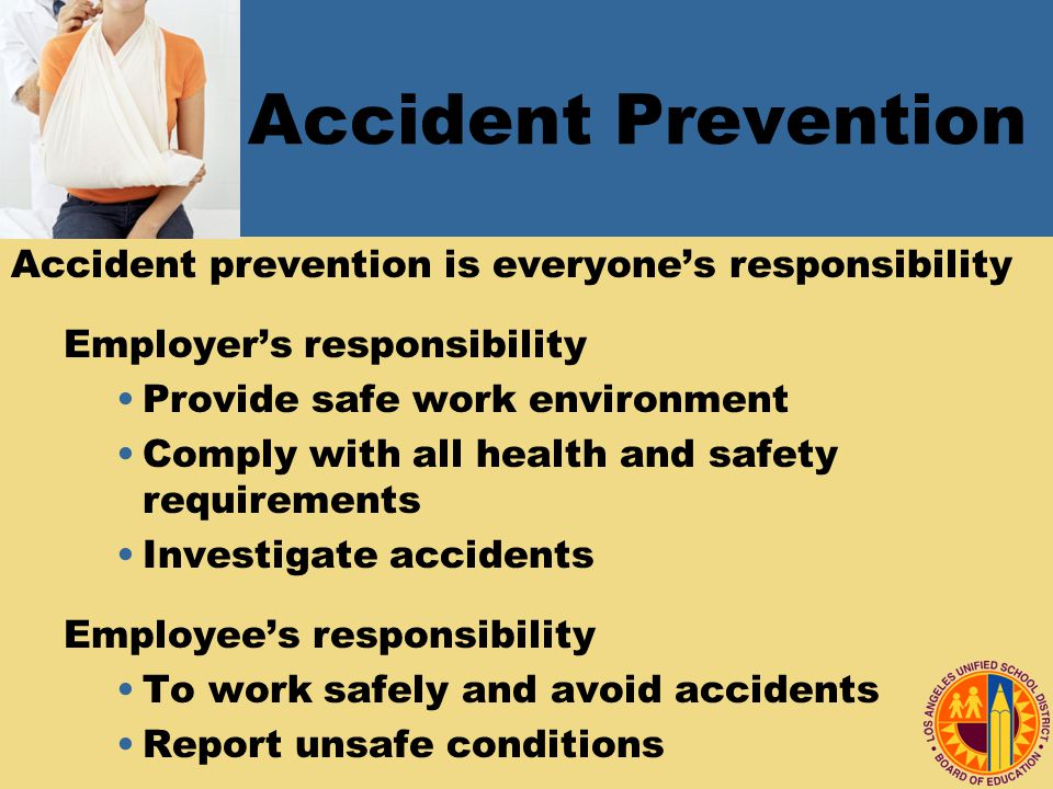 Accident Prevention Accident prevention is everyone's responsibility Employer's responsibility Provide safe work environment Comply with all health and safety requirements Investigate accidents Employee's responsibility To work safely and avoid accidents Report unsafe conditions