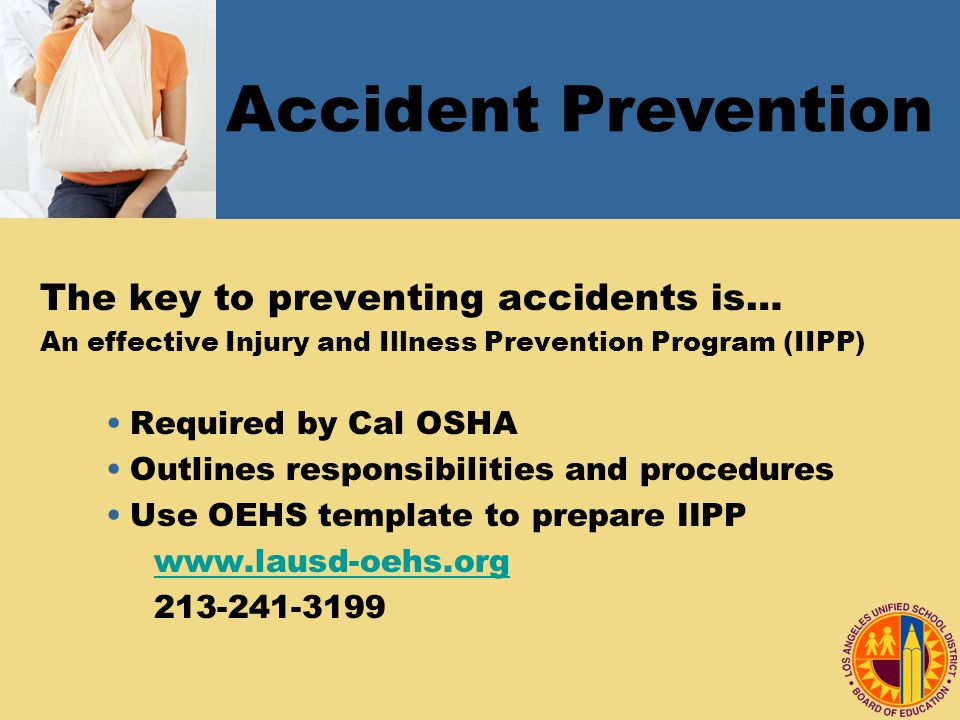 The key to preventing accidents is… An effective Injury and Illness Prevention Program (IIPP) Required by Cal OSHA Outlines responsibilities and procedures Use OEHS template to prepare IIPP Accident Prevention
