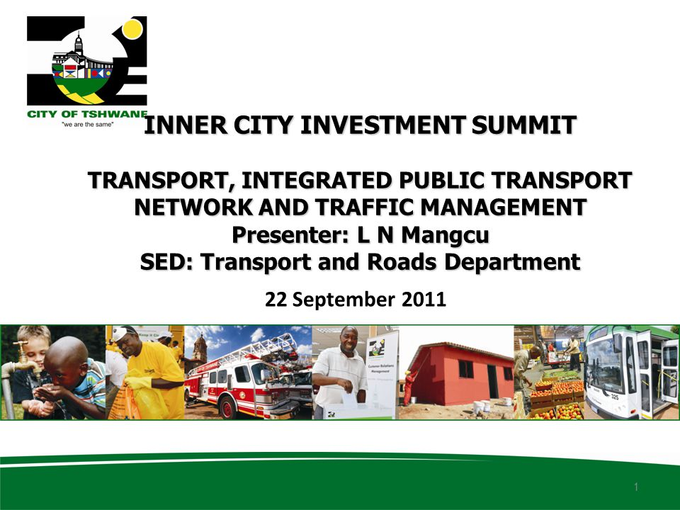 INNER CITY INVESTMENT SUMMIT TRANSPORT, INTEGRATED PUBLIC TRANSPORT NETWORK AND TRAFFIC MANAGEMENT Presenter: L N Mangcu SED: Transport and Roads Department 22 September