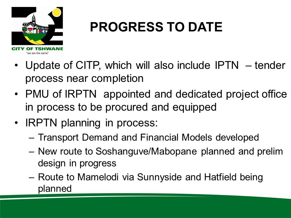 PROGRESS TO DATE Update of CITP, which will also include IPTN – tender process near completion PMU of IRPTN appointed and dedicated project office in process to be procured and equipped IRPTN planning in process: –Transport Demand and Financial Models developed –New route to Soshanguve/Mabopane planned and prelim design in progress –Route to Mamelodi via Sunnyside and Hatfield being planned