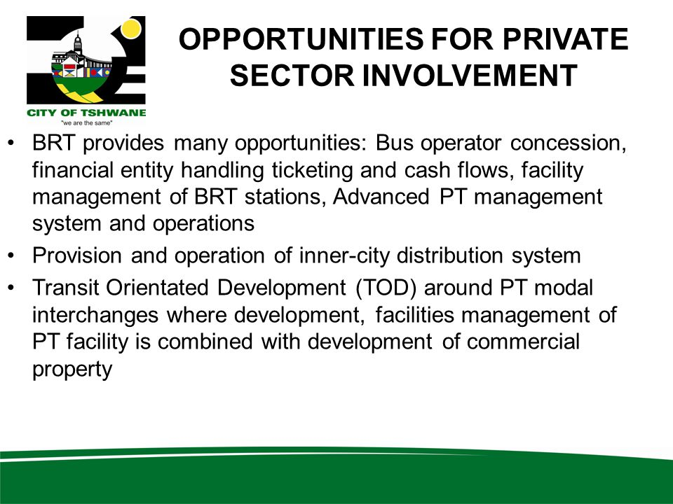 OPPORTUNITIES FOR PRIVATE SECTOR INVOLVEMENT BRT provides many opportunities: Bus operator concession, financial entity handling ticketing and cash flows, facility management of BRT stations, Advanced PT management system and operations Provision and operation of inner-city distribution system Transit Orientated Development (TOD) around PT modal interchanges where development, facilities management of PT facility is combined with development of commercial property