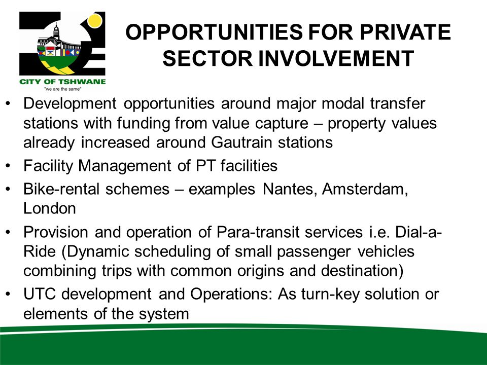 OPPORTUNITIES FOR PRIVATE SECTOR INVOLVEMENT Development opportunities around major modal transfer stations with funding from value capture – property values already increased around Gautrain stations Facility Management of PT facilities Bike-rental schemes – examples Nantes, Amsterdam, London Provision and operation of Para-transit services i.e.