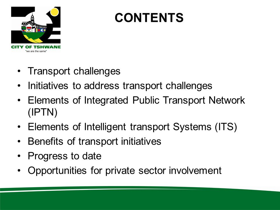 CONTENTS Transport challenges Initiatives to address transport challenges Elements of Integrated Public Transport Network (IPTN) Elements of Intelligent transport Systems (ITS) Benefits of transport initiatives Progress to date Opportunities for private sector involvement