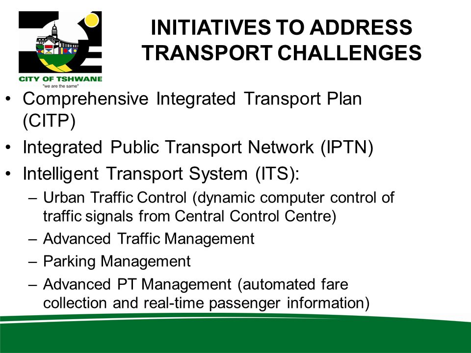 INITIATIVES TO ADDRESS TRANSPORT CHALLENGES Comprehensive Integrated Transport Plan (CITP) Integrated Public Transport Network (IPTN) Intelligent Transport System (ITS): –Urban Traffic Control (dynamic computer control of traffic signals from Central Control Centre) –Advanced Traffic Management –Parking Management –Advanced PT Management (automated fare collection and real-time passenger information)