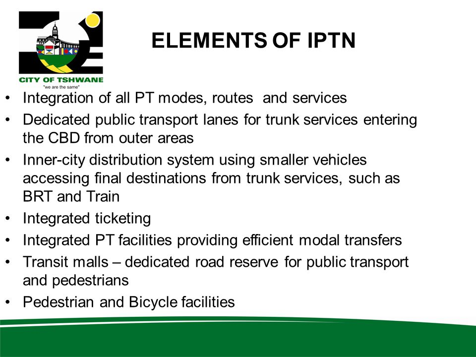 ELEMENTS OF IPTN Integration of all PT modes, routes and services Dedicated public transport lanes for trunk services entering the CBD from outer areas Inner-city distribution system using smaller vehicles accessing final destinations from trunk services, such as BRT and Train Integrated ticketing Integrated PT facilities providing efficient modal transfers Transit malls – dedicated road reserve for public transport and pedestrians Pedestrian and Bicycle facilities