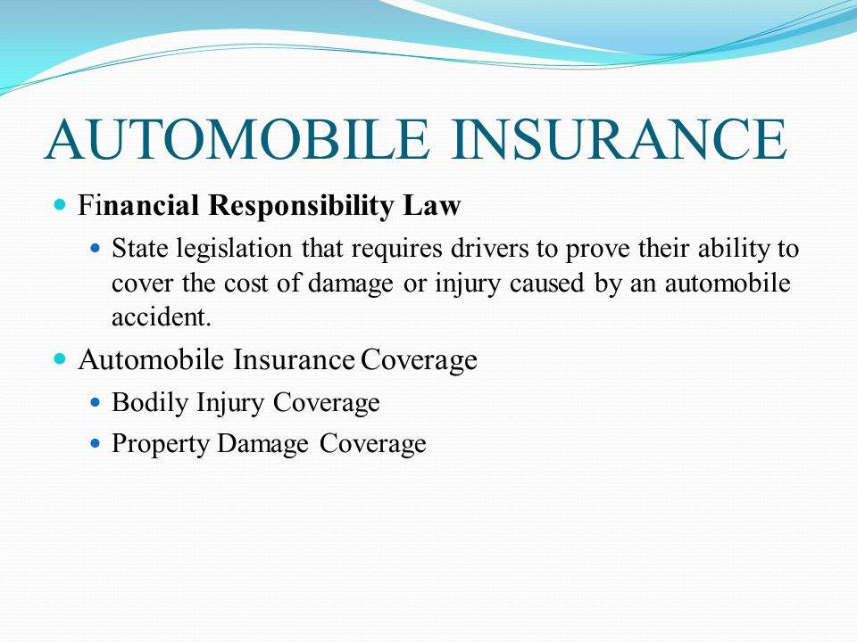 AUTOMOBILE INSURANCE Financial Responsibility Law State legislation that requires drivers to prove their ability to cover the cost of damage or injury caused by an automobile accident.
