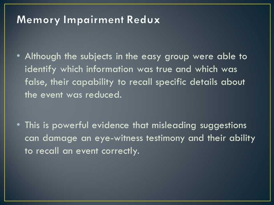 Although the subjects in the easy group were able to identify which information was true and which was false, their capability to recall specific details about the event was reduced.