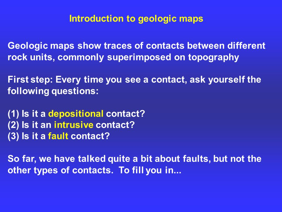 Introduction to geologic maps Geologic maps show traces of contacts between different rock units, commonly superimposed on topography First step: Every time you see a contact, ask yourself the following questions: (1) Is it a depositional contact.