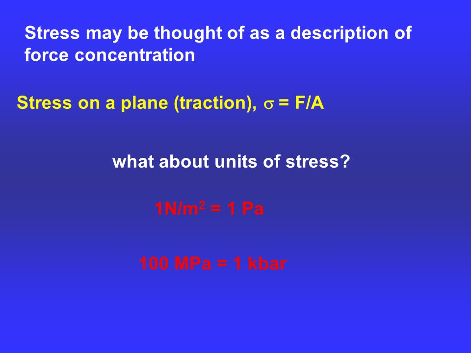 Stress may be thought of as a description of force concentration Stress on a plane (traction),  = F/A 1N/m 2 = 1 Pa what about units of stress.