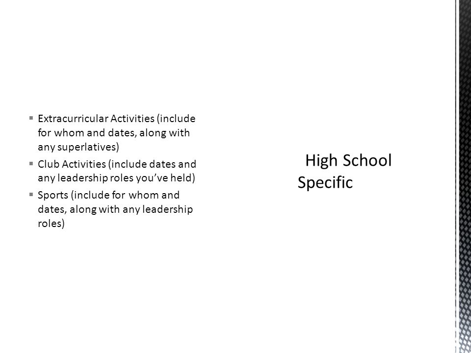  Extracurricular Activities (include for whom and dates, along with any superlatives)  Club Activities (include dates and any leadership roles you've held)  Sports (include for whom and dates, along with any leadership roles)