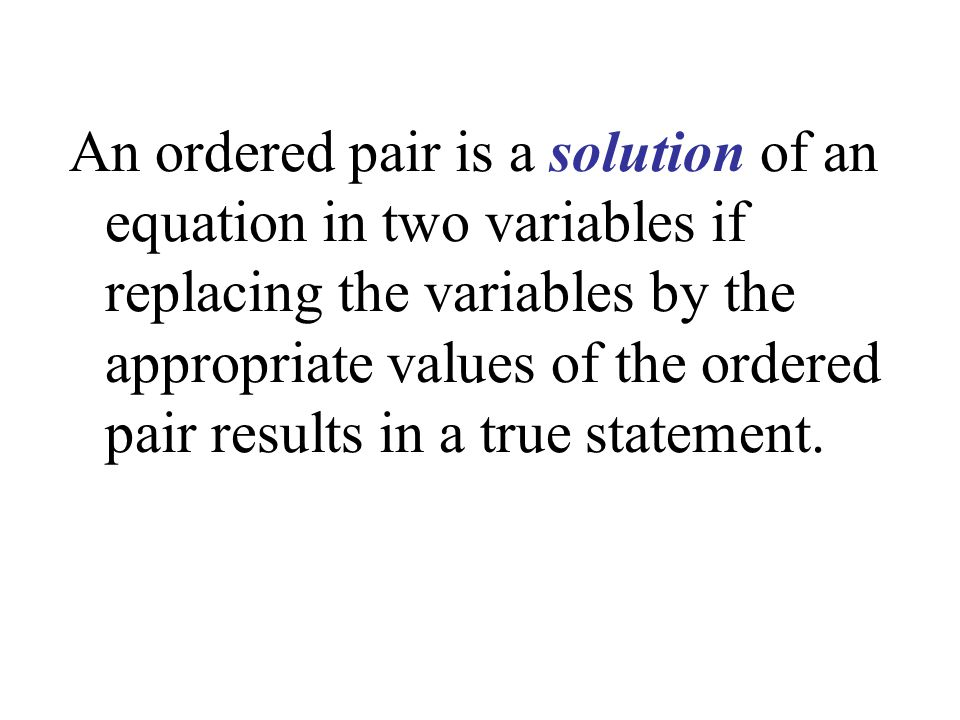 An ordered pair is a solution of an equation in two variables if replacing the variables by the appropriate values of the ordered pair results in a true statement.