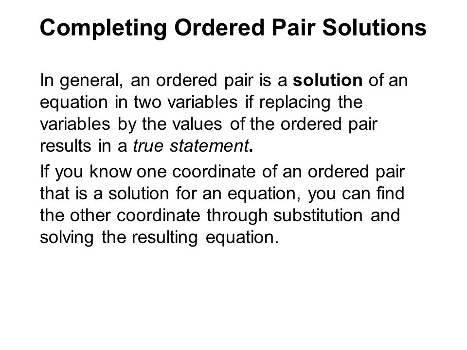 In general, an ordered pair is a solution of an equation in two variables if replacing the variables by the values of the ordered pair results in a true statement.