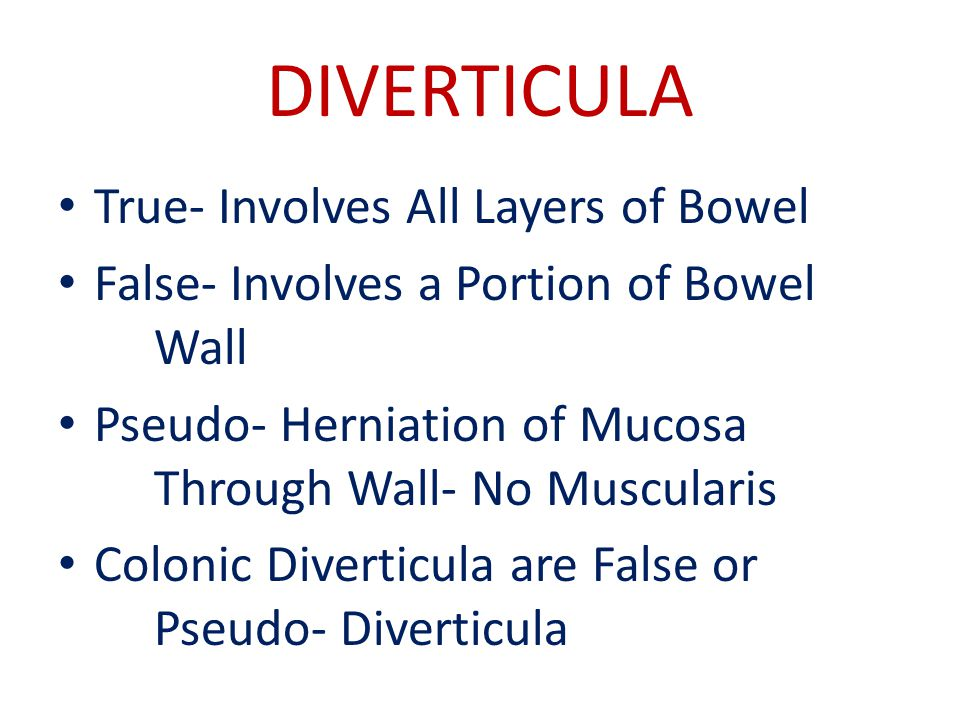DIVERTICULA True- Involves All Layers of Bowel False- Involves a Portion of Bowel Wall Pseudo- Herniation of Mucosa Through Wall- No Muscularis Colonic Diverticula are False or Pseudo- Diverticula
