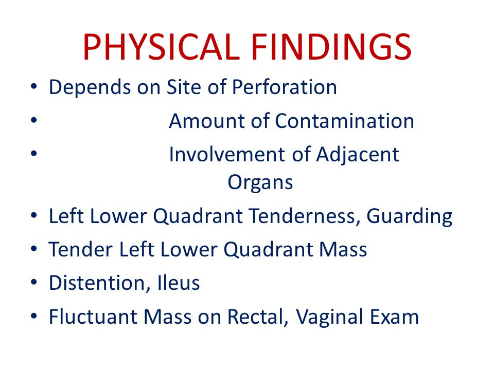PHYSICAL FINDINGS Depends on Site of Perforation Amount of Contamination Involvement of Adjacent Organs Left Lower Quadrant Tenderness, Guarding Tender Left Lower Quadrant Mass Distention, Ileus Fluctuant Mass on Rectal, Vaginal Exam