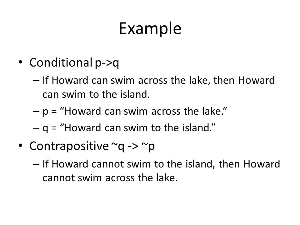 Example Conditional p->q – If Howard can swim across the lake, then Howard can swim to the island.