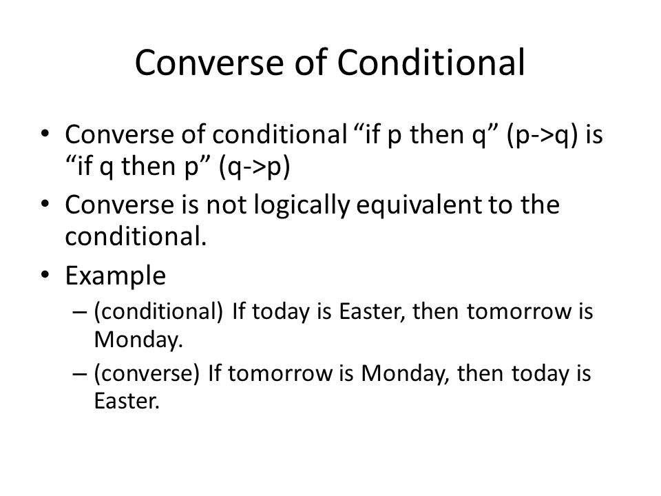 Converse of Conditional Converse of conditional if p then q (p->q) is if q then p (q->p) Converse is not logically equivalent to the conditional.
