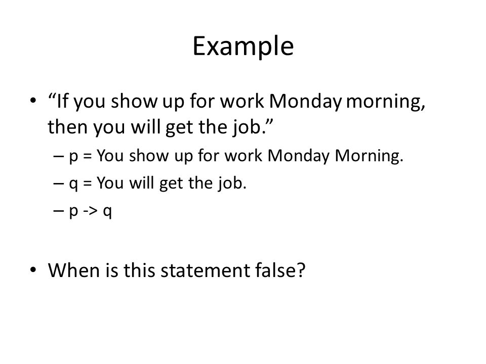 Example If you show up for work Monday morning, then you will get the job. – p = You show up for work Monday Morning.