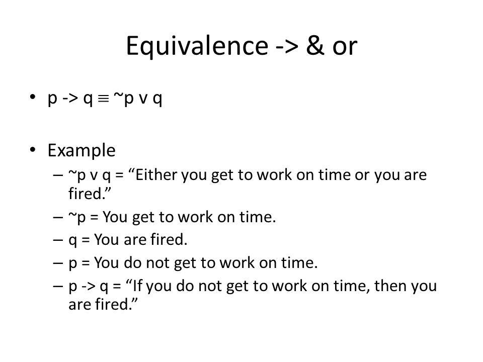 Equivalence -> & or p -> q  ~p v q Example – ~p v q = Either you get to work on time or you are fired. – ~p = You get to work on time.