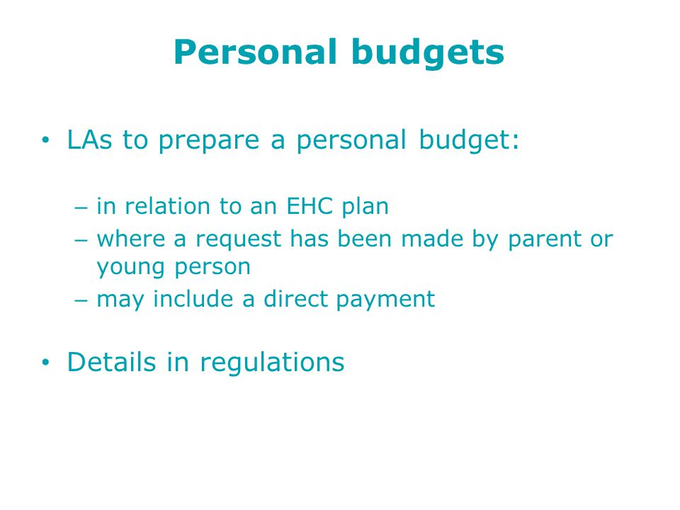Personal budgets LAs to prepare a personal budget: – in relation to an EHC plan – where a request has been made by parent or young person – may include a direct payment Details in regulations
