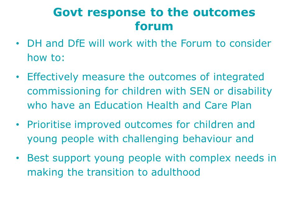 Govt response to the outcomes forum DH and DfE will work with the Forum to consider how to: Effectively measure the outcomes of integrated commissioning for children with SEN or disability who have an Education Health and Care Plan Prioritise improved outcomes for children and young people with challenging behaviour and Best support young people with complex needs in making the transition to adulthood