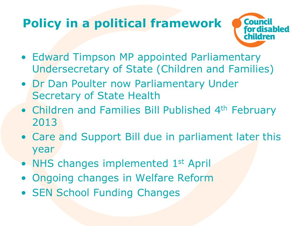 Edward Timpson MP appointed Parliamentary Undersecretary of State (Children and Families) Dr Dan Poulter now Parliamentary Under Secretary of State Health Children and Families Bill Published 4 th February 2013 Care and Support Bill due in parliament later this year NHS changes implemented 1 st April Ongoing changes in Welfare Reform SEN School Funding Changes Policy in a political framework