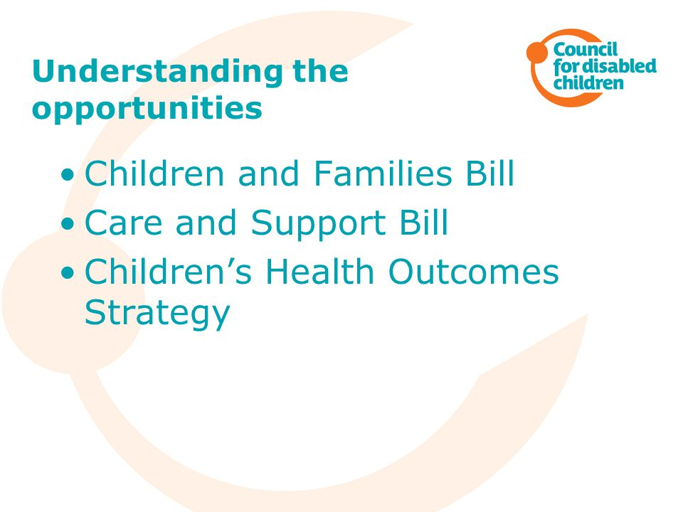 Understanding the opportunities Children and Families Bill Care and Support Bill Children's Health Outcomes Strategy