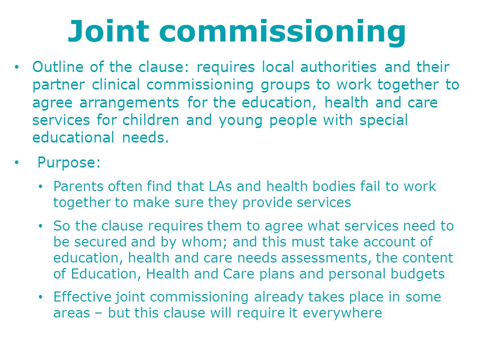 Joint commissioning Outline of the clause: requires local authorities and their partner clinical commissioning groups to work together to agree arrangements for the education, health and care services for children and young people with special educational needs.