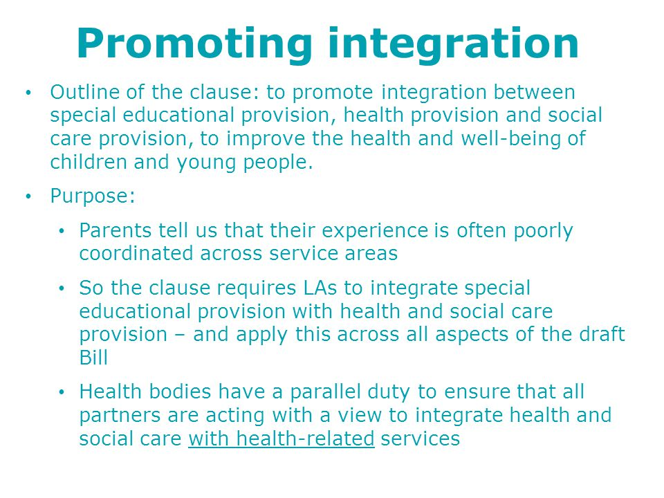 Promoting integration Outline of the clause: to promote integration between special educational provision, health provision and social care provision, to improve the health and well-being of children and young people.